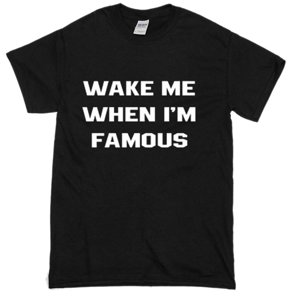 wake me when i'm famous T-shirt