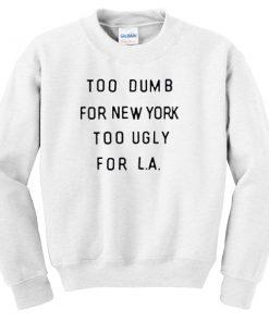 too dumb for new york too ugly for LA Unisex Sweatshirts