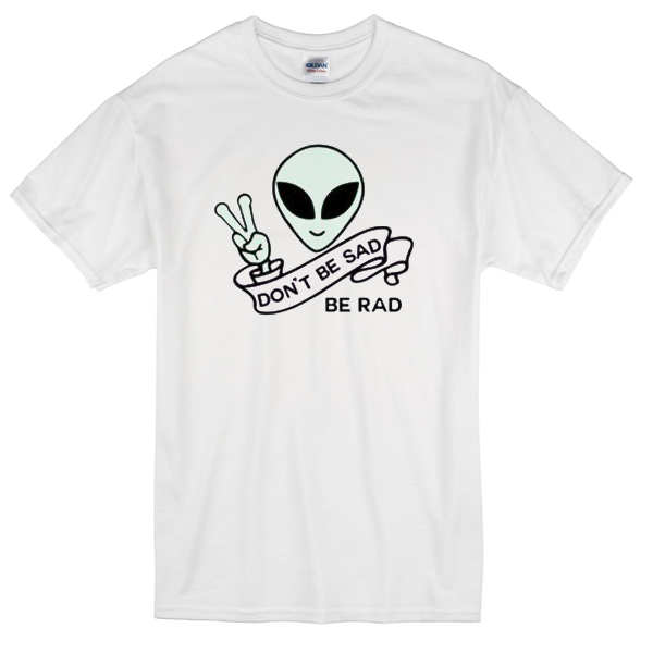Alien Quote Don't Be Sad Be Rad T-Shirt