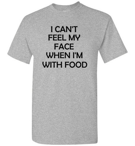 I Can't Feel My Face When I'm WIth Food T-shirt
