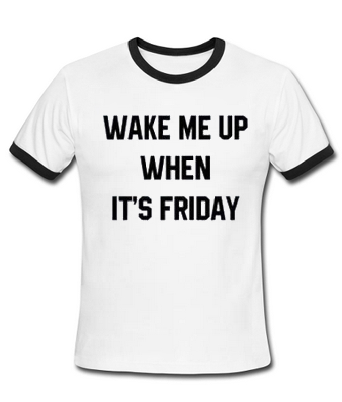 wake me up when it's friday t-shirt