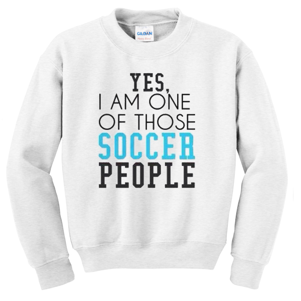 yes i am one of those soccer people sweatshirt