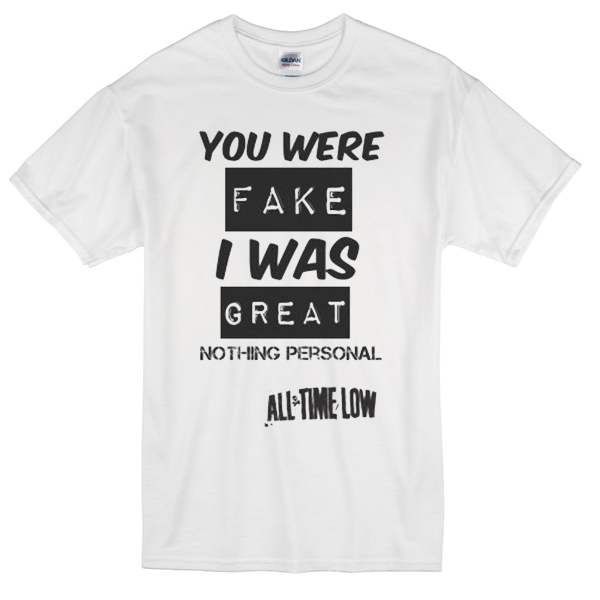 you were fake i was great t-shirt