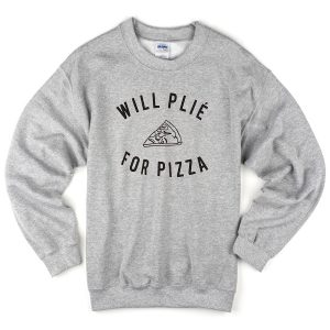 will plie for pizza slice sweatshirt
