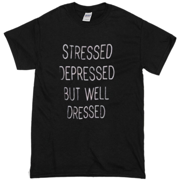 stressed depressed but welldressed t-shirt