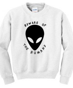 beware of the humans Sweatshirt