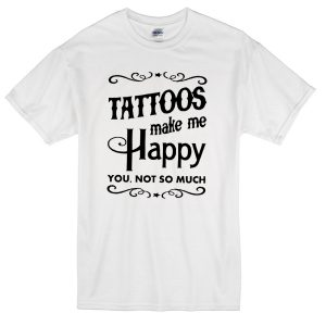 tattoos make me happy you not so much T-shirt