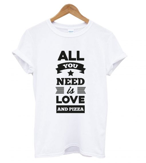 all you need is love and pizza T Shirt