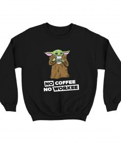Baby Yoda No Coffee No Workee Sweatshirt