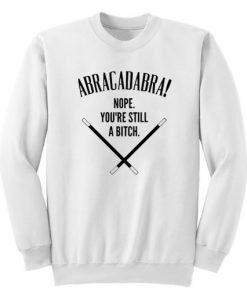 Abracadadbra Nope You're Still A Bitch Sweatshirt
